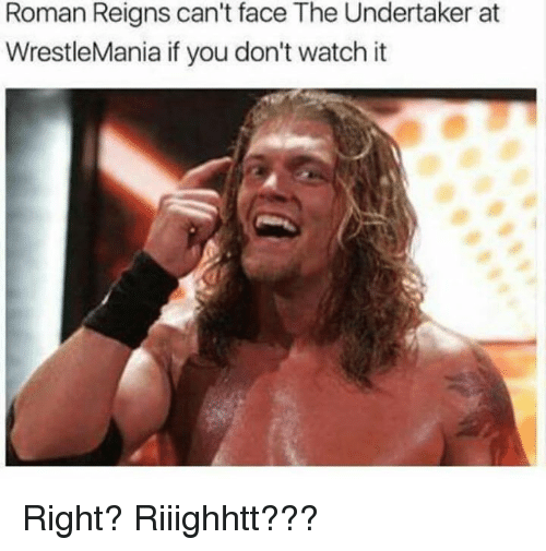 Memes, Roman Reigns, and Wrestlemania: Roman Reigns can't face The Undertaker at  WrestleMania if you don't watch it Right? Riiighhtt???