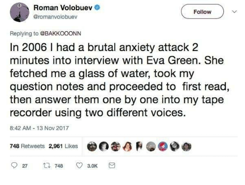 Anxiety, Anxiety Attack, and Water: Roman Volobuev .  @romanvolobuev  Follow  Replying to @BAKKOOONN  In 2006 1 had a brutal anxiety attack 2  minutes into interview with Eva Green. She  fetched me a glass of water, took my  question notes and proceeded to first read,  then answer them one by one into my tape  recorder using two different voices.  8:42 AM 13 Nov 2017  748 Retweets 2,961 Likes  ara.0  @©争参