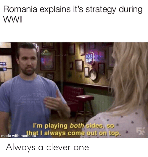 History, Cold, and Romania: Romania explains it's strategy during  WWII  u/stormod  COLD  I'm playing both sides sa  made with mot always com  e out on top Always a clever one