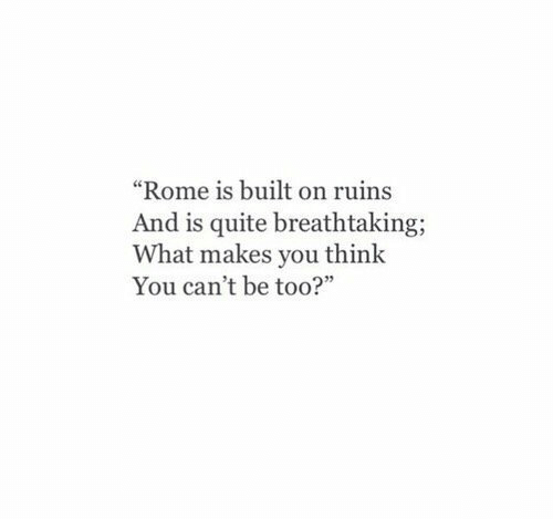 "Quite, Rome, and Think: ""Rome is built on ruins  And is quite breathtaking;  What makes you think  You can't be too?"""