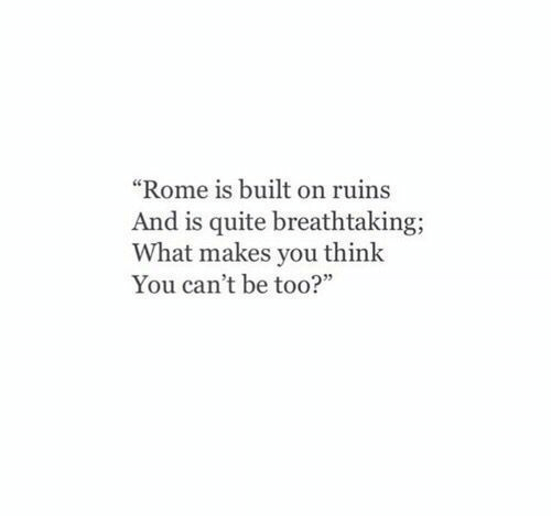 """Quite, Rome, and Think: """"Rome is built on ruins  And is quite breathtaking  What makes you think  You can't be too?"""""""