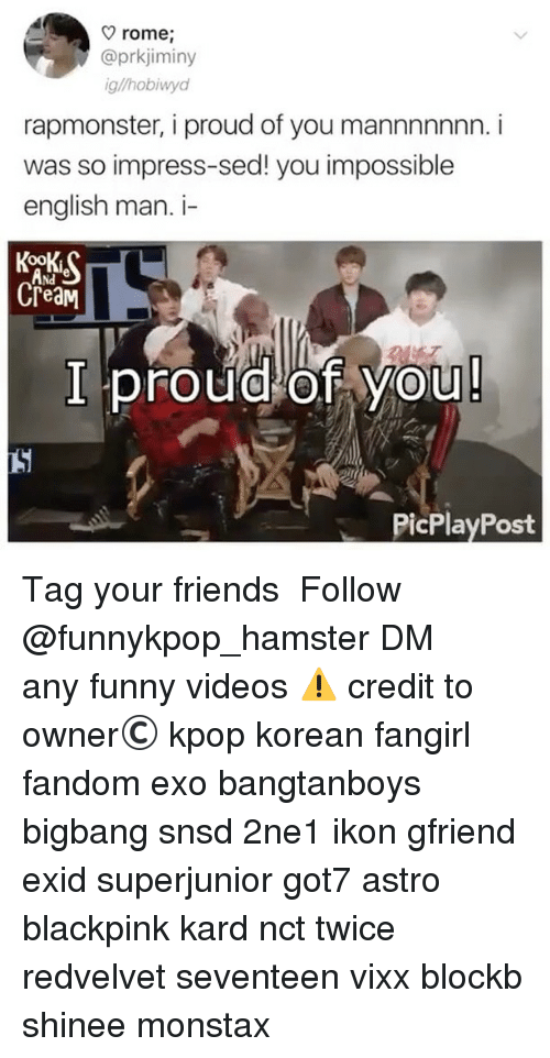Friends, Funny, and Memes: rome,  @prkjiminy  g/hobiwyd  rapmonster, i proud of you mannnnnnn. i  was so impress-sed! you impossible  english man. i-  Nd  CreaM  I proudlof You  PicPlayPost 》Tag your friends 》》 Follow @funnykpop_hamster 》》》DM any funny videos ⚠ credit to owner© kpop korean fangirl fandom exo bangtanboys bigbang snsd 2ne1 ikon gfriend exid superjunior got7 astro blackpink kard nct twice redvelvet seventeen vixx blockb shinee monstax