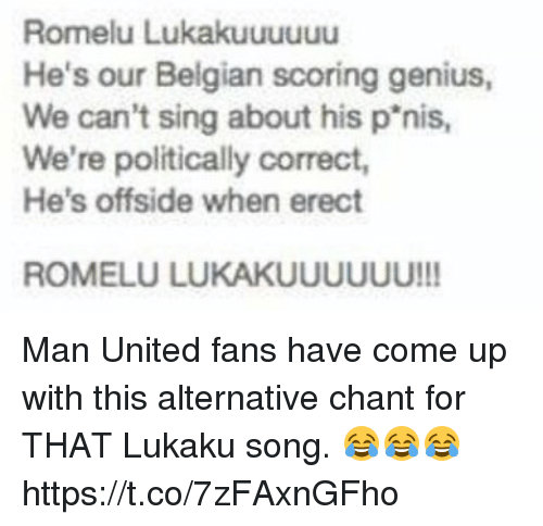 Soccer, Genius, and United: Romelu Lukakuuuuuu  He's our Belgian scoring genius,  We can't sing about his p'nis  We're politically correct,  He's offside when erect  ROMELU LUKAKUUUUUU!!! Man United fans have come up with this alternative chant for THAT Lukaku song. 😂😂😂 https://t.co/7zFAxnGFho