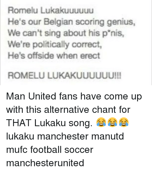 Football, Memes, and Soccer: Romelu Lukakuuuuuu  He's our Belgian scoring genius,  We can't sing about his p'nis,  We're politically correct,  He's offside when erect  ROMELU LUKAKUUUUUU!! Man United fans have come up with this alternative chant for THAT Lukaku song. 😂😂😂 lukaku manchester manutd mufc football soccer manchesterunited