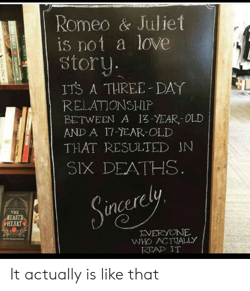 Love, Heart, and Old: Romeo & Juliet  is not a love  story  ITS A THREE DAY  RELATIONSHIP  BETWEEN A 13-YEAR,-OLD  AND A 17-EAR-OLD  THAT RESULTED IN  SIX DEATHS  THE  BEASTS  HEART  incerely  EVERYONE  WHO ACTUALLY  READ IT It actually is like that