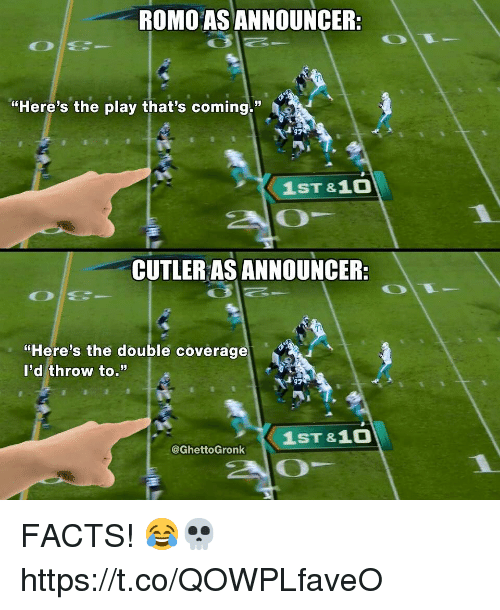 "Facts, The Play, and The Double: ROMO AS ANNOUNCER:  ""Here's the play that's coming.""  1ST &10  20  CUTLER AS ANNOUNCER:  ""Here's the double coverage  l'd throw to.""  1ST &1O  @GhettoGronk FACTS! 😂💀 https://t.co/QOWPLfaveO"