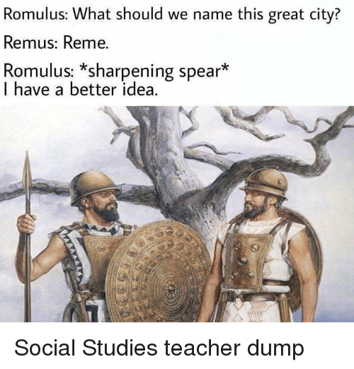 Teacher, Idea, and City: Romulus: What should we name this great city?  Remus: Reme.  Romulus: *sharpening spear*  I have a better idea. Social Studies teacher dump