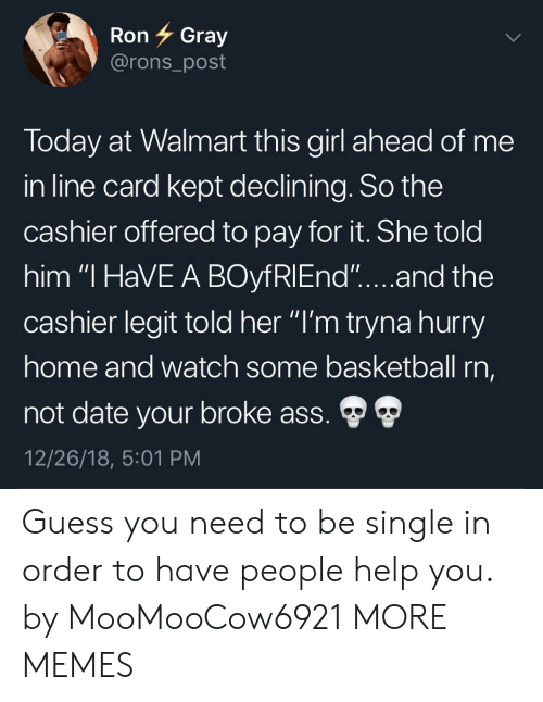 """Ass, Basketball, and Dank: Ron 7 Gray  @rons_post  Today at Walmart this girl ahead of me  in line card kept declining. So the  cashier offered to pay for it. She told  him """"I HaVE A BOyfRIEnd""""....and the  cashier legit told her """"I'm tryna hurry  home and watch some basketball rn,  not date your broke ass.  12/26/18, 5:01 PM Guess you need to be single in order to have people help you. by MooMooCow6921 MORE MEMES"""