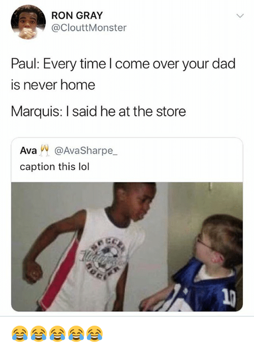 Come Over, Dad, and Lol: RON GRAY  @ClouttMonster  Paul: Every time l come over your dad  is never home  Marquis: I said he at the store  Ava㈧ @AvaSharpe_  caption this lol 😂😂😂😂😂