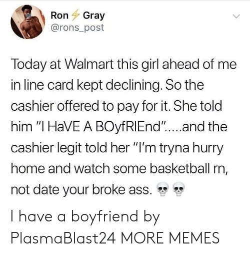 """Ass, Basketball, and Dank: Ron Gray  @rons_post  Today at Walmart this girl ahead of me  in line card kept declining. So the  cashier offered to pay for it. She told  him """"I HaVE A BOyfRIEnd""""....and the  cashier legit told her """"I'm tryna hurry  home and watch some basketball rn,  not date your broke ass. I have a boyfriend by PlasmaBlast24 MORE MEMES"""