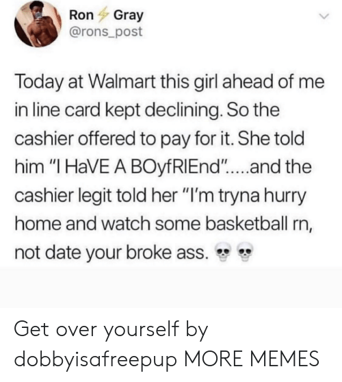 "Ass, Basketball, and Dank: Ron Gray  @rons_post  Today at Walmart this girl ahead of me  in line card kept declining. So the  cashier offered to pay for it. She told  him ""I HaVE A BOyfRIEnd""....and the  cashier legit told her ""l'm tryna hurry  home and watch some basketball rn,  not date your broke ass. Get over yourself by dobbyisafreepup MORE MEMES"
