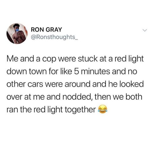Cars, Red, and Light: RON GRAY  @Ronsthoughts  Me and a cop were stuck at a red light  down town for like 5 minutes and no  other cars were around and he looked  over at me and nodded, then we both  ran the red light together
