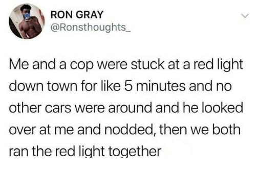 Cars, Dank, and 🤖: RON GRAY  @Ronsthoughts_  Me and a cop were stuck at a red light  down town for like 5 minutes and no  other cars were around and he looked  over at me and nodded, then we both  ran the red liaht together