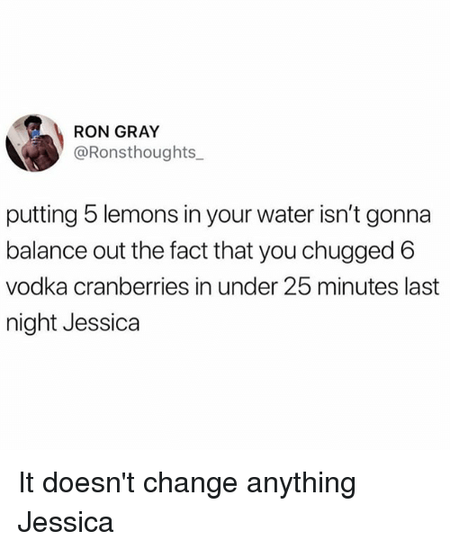 Memes, Water, and Vodka: RON GRAY  @Ronsthoughts_  putting 5 lemons in your water isn't gonna  balance out the fact that you chugged 6  vodka cranberries in under 25 minutes last  night Jessica It doesn't change anything Jessica