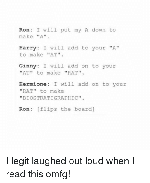 """Hermione, Memes, and Board: Ron  I will put my A dow  to  make """"A""""  Harry  I will add to your """"A""""  to make  """"AT""""  Ginny: I will add on to your  """"AT"""" to make  """"RAT"""".  Hermione: I will add on to your  """"RAT""""  to make  """"BIOSTRATIGRAPHIC""""  Ron flips the board] I legit laughed out loud when I read this omfg!"""
