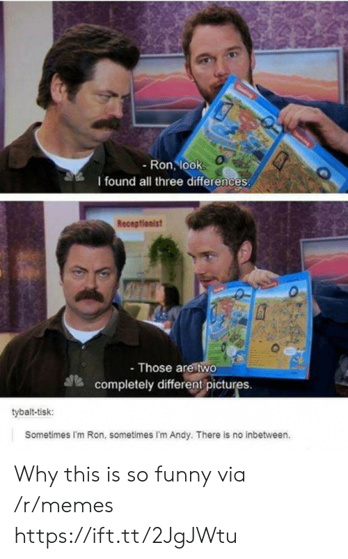 Funny, Memes, and Via: - Ron, look  I found all three differences  Receptionist  - Those are two  completely differentpictures.  tybalt-tisk:  Sometimes I'm Ron, sometimes I'm Andy. There is no inbetween. Why this is so funny via /r/memes https://ift.tt/2JgJWtu