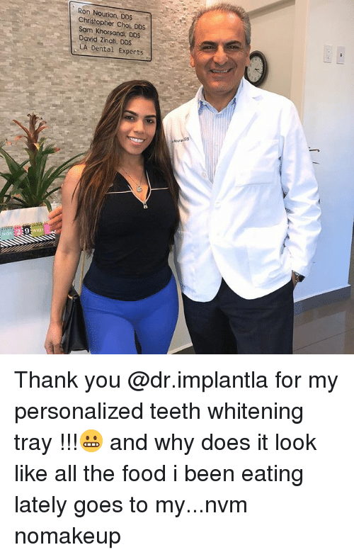 Food, Memes, and Thank You: Ron Nourian, DDS .  Christopher Choi. DDS  Sam Khorsandi, DDS  David Zinati, DDS  LA Dental Experts  NOV Thank you @dr.implantla for my personalized teeth whitening tray !!!😬 and why does it look like all the food i been eating lately goes to my...nvm nomakeup