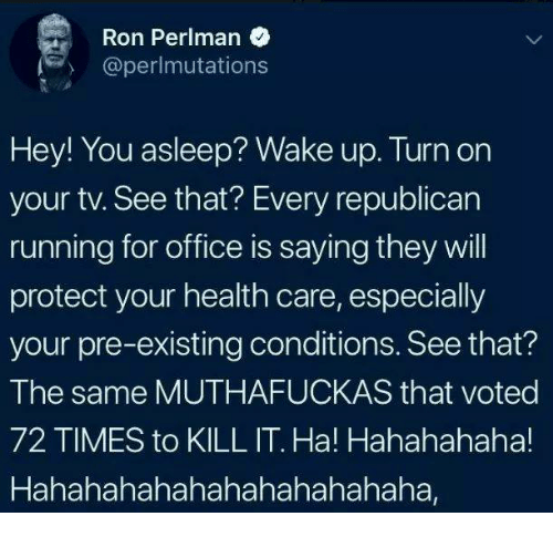 Office, Running, and Republican: Ron Perlman  @perlmutations  Hey! You asleep? Wake up. Turn on  your tv. See that? Every republican  running for office is saying they will  protect your health care, especially  your pre-existing conditions. See that?  The same MUTHAFUCKAS that voted  72 TIMES to KILL IT. Ha! Hahahahaha!  Hahahahahahahahahahahaha