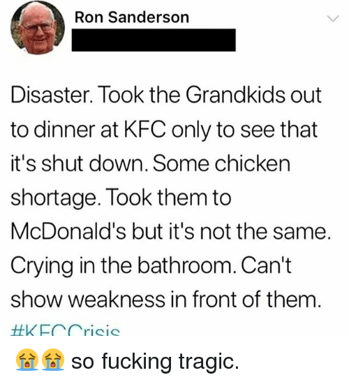 Crying, Fucking, and Kfc: Ron Sanderson  Disaster. Took the Grandkids out  to dinner at KFC only to see that  it's shut down. Some chicken  shortage. Took them to  McDonald's but it's not the same.  Crying in the bathroom. Can't  show weakness in front of them  #KEC Crisis 😭😭 so fucking tragic.