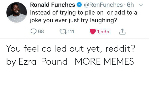 Dank, Memes, and Reddit: Ronald Funches @RonFunches 6h  Instead of trying to pile on or add to a  joke you ever just try laughing?  968 ta 111 ·1535 You feel called out yet, reddit? by Ezra_Pound_ MORE MEMES
