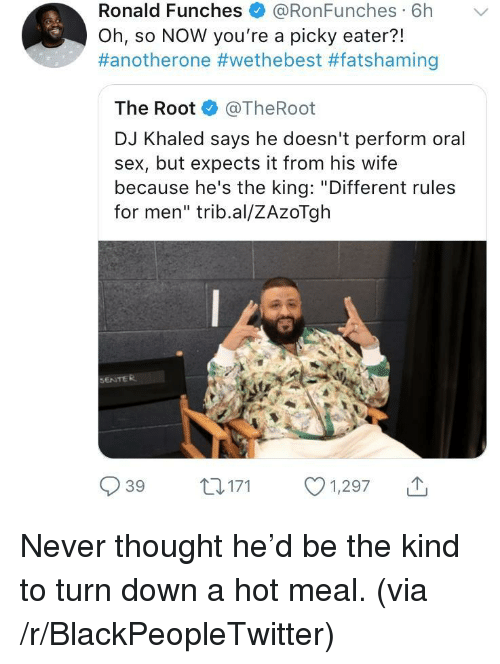 "Another One, Blackpeopletwitter, and DJ Khaled: Ronald Funches + @RonFunches. 6h  Oh, so NOW you're a picky eater?!  #anotherone #wethebest #fatshaming  ﹀  The Root @TheRoot  DJ Khaled says he doesn't perform oral  sex, but expects it from his wife  because he's the king: ""Different rules  for men"" trib.al/ZAzoTgh  SENTER  039 t 171 1,297 <p>Never thought he'd be the kind to turn down a hot meal. (via /r/BlackPeopleTwitter)</p>"