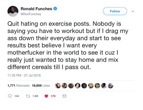 Ass, Best, and Exercise: Ronald Funches .  @RonFunches  Follow  Quit hating on exercise posts. Nobody is  saying you have to workout but if I drag my  ass down their everyday and start to see  results best believe I want every  motherfucker in the world to see it cuz l  really just wanted to stay home and mix  different cereals till pass out  11:35 PM - 27 Jul 2018  1,771 Retweets 16,608 Likes