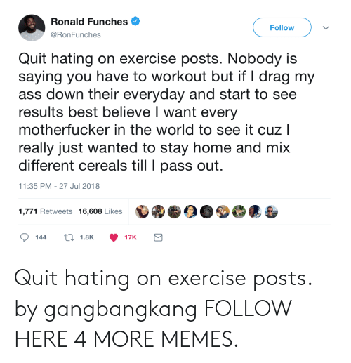 Dank, Memes, and Target: Ronald Funches .  @RonFunches  Follow  Quit hating on exercise posts. Nobody is  saying you have to workout but if I drag my  ass down their everyday and start to see  results best believe I want every  motherfucker in the world to see it cuz l  really just wanted to stay home and mix  different cereals till pass out  11:35 PM - 27 Jul 2018  1,771 Retweets 16,608 Likes Quit hating on exercise posts. by gangbangkang FOLLOW HERE 4 MORE MEMES.