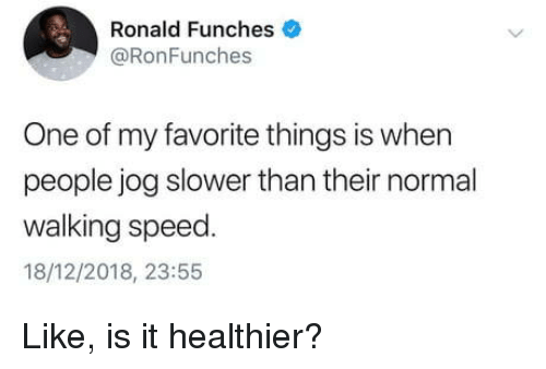 Speed, One, and Normal: Ronald Funches  @RonFunches  One of my favorite things is when  people jog slower than their normal  walking speed  18/12/2018, 23:55 Like, is it healthier?