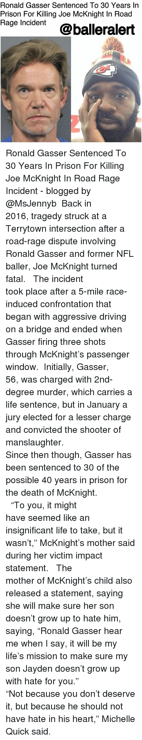 "Driving, Life, and Memes: Ronald Gasser Sentenced To 30 Years In  Prison For Killing Joe McKnight In Road  Rage Incdent @balleralert Ronald Gasser Sentenced To 30 Years In Prison For Killing Joe McKnight In Road Rage Incident - blogged by @MsJennyb ⠀⠀⠀⠀⠀⠀⠀⠀⠀ Back in 2016, tragedy struck at a Terrytown intersection after a road-rage dispute involving Ronald Gasser and former NFL baller, Joe McKnight turned fatal. ⠀⠀⠀⠀⠀⠀⠀⠀⠀ ⠀⠀⠀⠀⠀⠀⠀⠀⠀ The incident took place after a 5-mile race-induced confrontation that began with aggressive driving on a bridge and ended when Gasser firing three shots through McKnight's passenger window. ⠀⠀⠀⠀⠀⠀⠀⠀⠀ Initially, Gasser, 56, was charged with 2nd-degree murder, which carries a life sentence, but in January a jury elected for a lesser charge and convicted the shooter of manslaughter. ⠀⠀⠀⠀⠀⠀⠀⠀⠀ ⠀⠀⠀⠀⠀⠀⠀⠀⠀ Since then though, Gasser has been sentenced to 30 of the possible 40 years in prison for the death of McKnight. ⠀⠀⠀⠀⠀⠀⠀⠀⠀ ⠀⠀⠀⠀⠀⠀⠀⠀⠀ ⠀⠀⠀⠀⠀⠀⠀⠀⠀ ""To you, it might have seemed like an insignificant life to take, but it wasn't,"" McKnight's mother said during her victim impact statement. ⠀⠀⠀⠀⠀⠀⠀⠀⠀ ⠀⠀⠀⠀⠀⠀⠀⠀⠀ The mother of McKnight's child also released a statement, saying she will make sure her son doesn't grow up to hate him, saying, ""Ronald Gasser hear me when I say, it will be my life's mission to make sure my son Jayden doesn't grow up with hate for you."" ⠀⠀⠀⠀⠀⠀⠀⠀⠀ ⠀⠀⠀⠀⠀⠀⠀⠀⠀ ""Not because you don't deserve it, but because he should not have hate in his heart,"" Michelle Quick said."