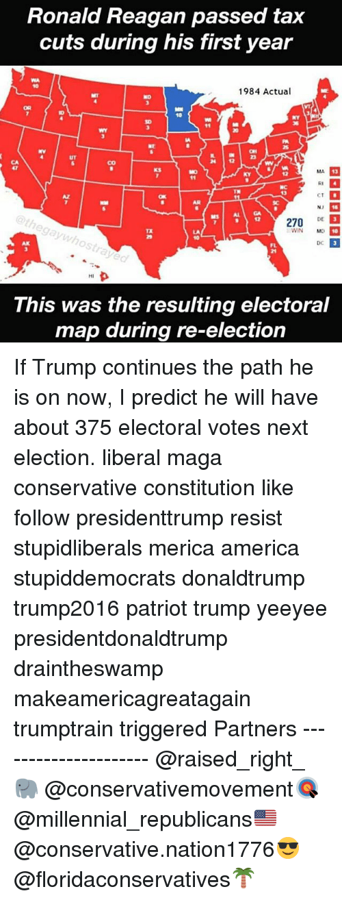 America, Memes, and Constitution: Ronald Reagan passed tax  cuts during his first year  1984 Actual  10  NY  NE  4 12  CA  47  CO  MA  13  01  TR  CT  AR  SC  NJ  ethegaywhostrayed  12  270 DE  TX  WIN MD  10  AK  DC  24  HI  This was the resulting electoral  map during re-election If Trump continues the path he is on now, I predict he will have about 375 electoral votes next election. liberal maga conservative constitution like follow presidenttrump resist stupidliberals merica america stupiddemocrats donaldtrump trump2016 patriot trump yeeyee presidentdonaldtrump draintheswamp makeamericagreatagain trumptrain triggered Partners --------------------- @raised_right_🐘 @conservativemovement🎯 @millennial_republicans🇺🇸 @conservative.nation1776😎 @floridaconservatives🌴