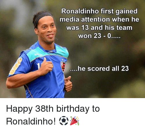 Birthday, Memes, and Happy: Ronaldinho first gained  media attention when he  was 13 and his team  won 23 0  .he scored all 23 Happy 38th birthday to Ronaldinho! ⚽️🎉