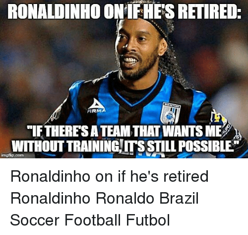 """Football, Memes, and Soccer: RONALDINHO ONIFHES RETIRED  PIRM  """"If THERES A TEAM THAT WANTS MES  WITHOUT TRAINING ITS STILL POSSIBLE Ronaldinho on if he's retired⠀ Ronaldinho Ronaldo Brazil Soccer Football Futbol"""