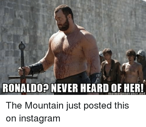 Ronaldo Never Heard Of Her Meme Generator Net The Mountain Just