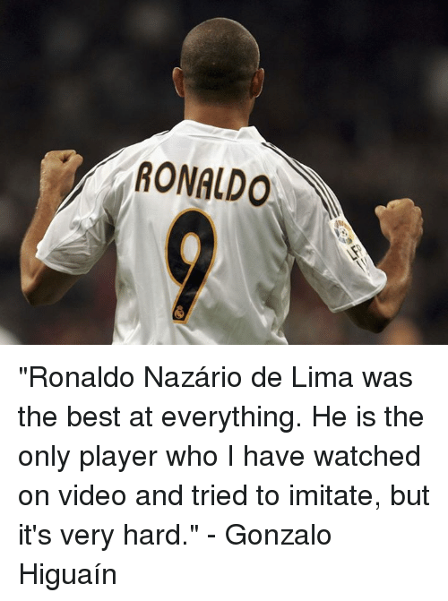 """Memes, Best, and Ronaldo: RONALDO """"Ronaldo Nazário de Lima was the best at everything. He is the only player who I have watched on video and tried to imitate, but it's very hard.""""  - Gonzalo Higuaín"""