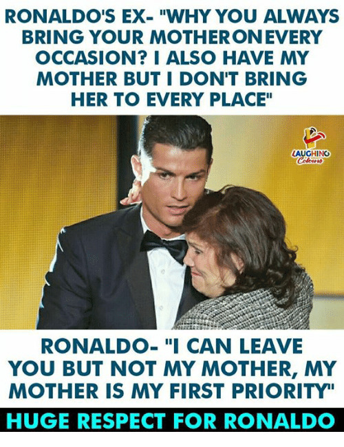 """Respect, Ronaldo, and Indianpeoplefacebook: RONALDO'S EX-""""WHY YOU ALWAYS  BRING YOUR MOTHERONEVERY  OCCASION? I ALSO HAVE MY  MOTHER BUT I DON'T BRING  HER TO EVERY PLACE""""  GHING  RONALDO-""""I CAN LEAVE  YOU BUT NOT MY MOTHER, MY  MOTHER IS MY FIRST PRIORITY""""  HUGE RESPECT FOR RONALDO"""