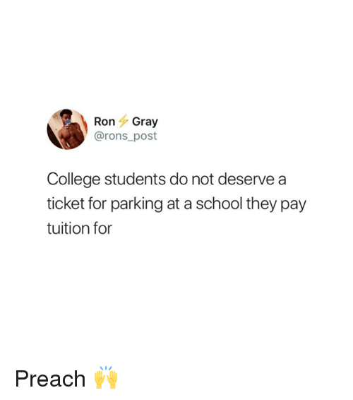 College, Preach, and School: RonGray  @rons_post  College students do not deserve a  ticket for parking at a school they pay  tuition for Preach 🙌