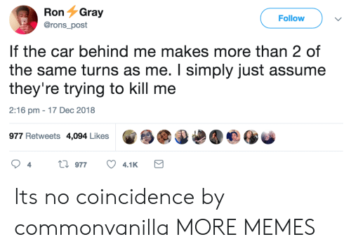 Dank, Memes, and Target: RonGray  @rons post  Follow  If the car behind me makes more than 2 of  the same turns as me. I simply just assume  they're trying to kill me  2:16 pm - 17 Dec 2018  977 Retweets 4,094 Likes Its no coincidence by commonvanilla MORE MEMES
