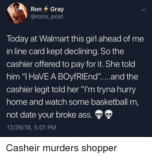 """Ass, Basketball, and Walmart: RonGray  @rons_post  loday at Walmart this girl ahead of me  in line card kept declining. So the  cashier offered to pay for it. She told  him """"I HaVE A BOyfRlEnd""""...and the  cashier legit told her """"I'm tryna hurry  ome and watch some basketball rn,  not date your broke ass.  12/26/18, 5:01 PM Casheir murders shopper"""