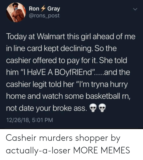 """Ass, Basketball, and Dank: RonGray  @rons_post  loday at Walmart this girl ahead of me  in line card kept declining. So the  cashier offered to pay for it. She told  him """"I HaVE A BOyfRlEnd""""...and the  cashier legit told her """"I'm tryna hurry  ome and watch some basketball rn,  not date your broke ass.  12/26/18, 5:01 PM Casheir murders shopper by actually-a-loser MORE MEMES"""