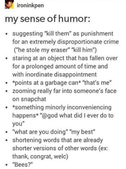 """Crime, God, and Snapchat: roninkpen  my sense of humor:  suggesting """"kill them"""" as punishment  for an extremely disproportionate crime  (he stole my eraser"""" """"kill him"""")  staring at an object that has fallen over  for a prolonged amount of time and  with inordinate disappointment  *points at a garbage can* """"that's me""""  . zooming really far into someone's face  on snapchat  . *something minorly inconveniencing  happens* """"@god what did I ever do to  you""""  """"what are you doing"""" """"my best""""  shortening words that are already  shorter versions of other words (ex:  thank, congrat, welc)  . """"Bees?"""""""