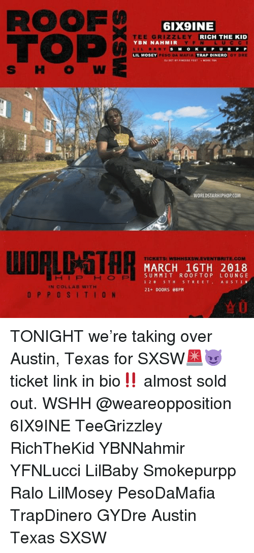 Memes, Trap, and Worldstarhiphop: ROOF  TOP  6IX9INE  EE GRI  YBN NAHMIR  LILBABY  LIL MOSEY  ZLEY  RICH THE KID  YF N L UCCI  S MOKE P U RP P  GY DRE  PESO DA MAFIA  TRAP DINERO  MORE TA  WORLDSTARHIPHOP.COM  TICKETS: WSHHSXSW.EVENTBRITE.COM  MARCH 16TH 2018  SUMMIT ROOFTOP LOUNGE  12 5TH STREET AUSTIN  21+ DOORS e8PM  HIPHOFP  IN COLLAB WITH  OPPOSITION TONIGHT we're taking over Austin, Texas for SXSW🚨😈 ticket link in bio‼️ almost sold out. WSHH @weareopposition 6IX9INE TeeGrizzley RichTheKid YBNNahmir YFNLucci LilBaby Smokepurpp Ralo LilMosey PesoDaMafia TrapDinero GYDre Austin Texas SXSW