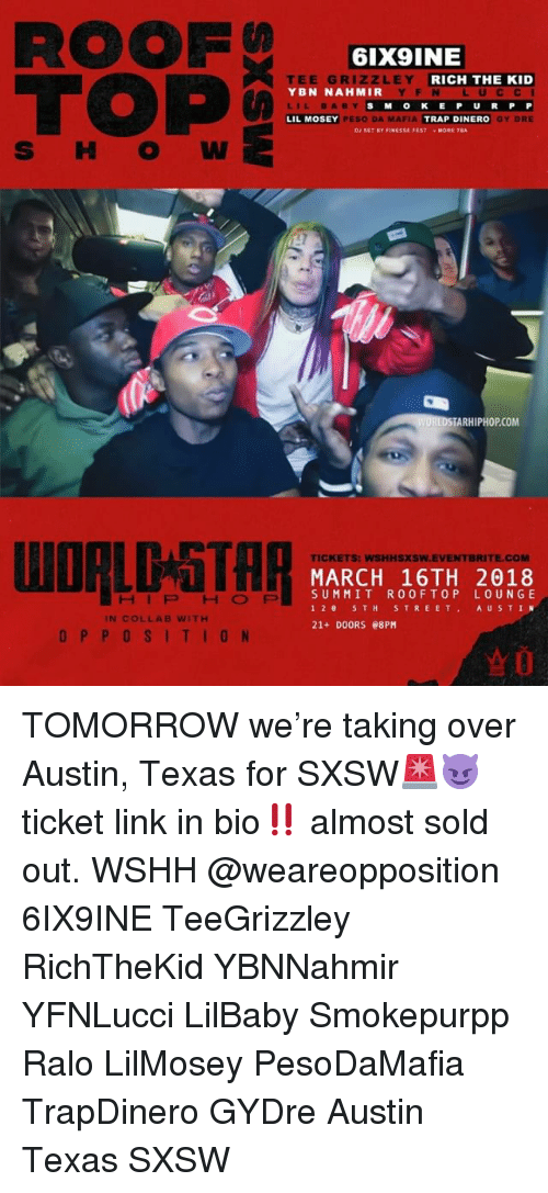 Memes, Trap, and Wshh: ROOF  TOP  6IX9INE  ZLEY  EE GR  YBN NAHMIR  LIL BABY  LIL MOSEY  RICH THE KID  YFN LUCC I  SMOKE P U RP P  Y DRE  PESO DA MAFIA  TRAP DINERO  DJ SET BY FINESSE FESTMORE TBA  TARHIPHOP.COM  TICKETS: WSHHSXSW.EVENTBRITE.COM  MARCH 16TH 2018  SUMMIT ROOFTOP LOUNGE  12 5TH S TREET AU STIN  21+ DOORS 08PM  HIPHOP  IN COLLAB WITH  OPPOSITION  ☆0 TOMORROW we're taking over Austin, Texas for SXSW🚨😈 ticket link in bio‼️ almost sold out. WSHH @weareopposition 6IX9INE TeeGrizzley RichTheKid YBNNahmir YFNLucci LilBaby Smokepurpp Ralo LilMosey PesoDaMafia TrapDinero GYDre Austin Texas SXSW