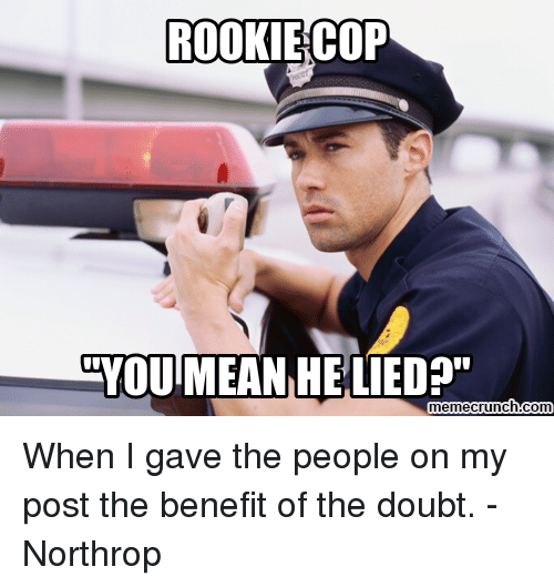ROOKIE COP YOU MEAN HELIED? Memecrunchcom When I Gave The