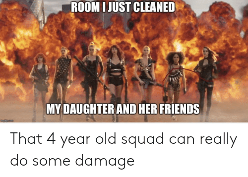 Friends, Squad, and Old: ROOM IJUST CLEANED  MY DAUGHTER AND HER FRIENDS That 4 year old squad can really do some damage