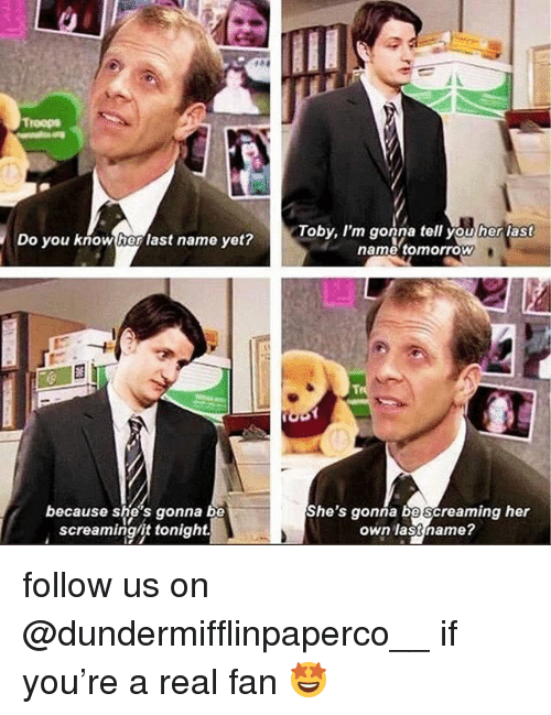Memes, Tomorrow, and 🤖: roops  Do you know her last name yet?  Toby, I'm gonna tell you her last  name tomorrow  because she's gonna be  screaming/it tonight.  She's gonna bescreaming her  own lastname? follow us on @dundermifflinpaperco__ if you're a real fan 🤩