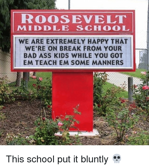 Memes, 🤖, and Roosevelt: ROOSEVELT  MAID DO LE SCH COO L  WE ARE EXTREMELY HAPPY THAT  WE'RE ON BREAK FROM YOUR  -pee  BAD ASS KIDS WHILE YOU GOT  EM TEACH EM SOME MANNERS This school put it bluntly 💀