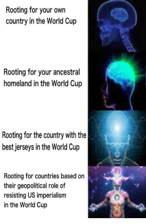 World Cup, Best, and Homeland: Rooting for your own  country in the World Cup  Rooting for your ancestral  homeland in the World Cup  Rooting for the country with the  best jerseys in the World Cup  Rooting for countries based on  their geopolitical role of  resisting US imperialism  in the World Cup
