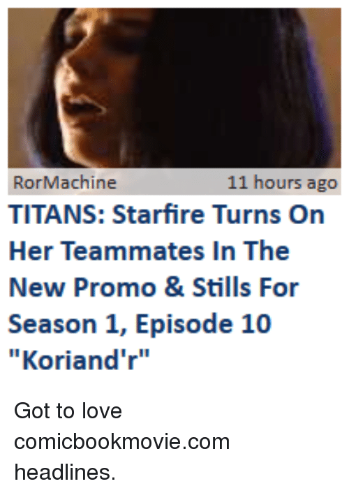 "Funny, Love, and Got: RorMachine  TITANS: Starfire Turns On  Her Teammates In The  New Promo &Stills For  Season 1, Episode 10  ""Koriand'r""  11 hours ago"