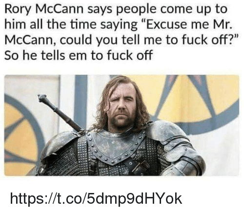 """Memes, Fuck, and Time: Rory McCann says people come up to  him all the time saying """"Excuse me Mr.  McCann, could you tell me to fuck off?""""  So he tells em to fuck off https://t.co/5dmp9dHYok"""