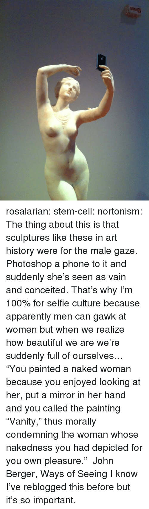 """Anaconda, Apparently, and Beautiful: rosalarian:  stem-cell:  nortonism:  The thing about this is that sculptures like these in art history were for the male gaze. Photoshop a phone to it and suddenly she's seen as vain and conceited. That's why I'm 100% for selfie culture because apparently men can gawk at women but when we realize how beautiful we are we're suddenly full of ourselves…  """"You painted a naked woman because you enjoyed looking at her, put a mirror in her hand and you called the painting """"Vanity,"""" thus morally condemning the woman whose nakedness you had depicted for you own pleasure."""" ― John Berger, Ways of Seeing  I know I've reblogged this before but it's so important."""